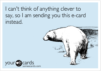 I can't think of anything clever to say, so I am sending you this e-card instead.