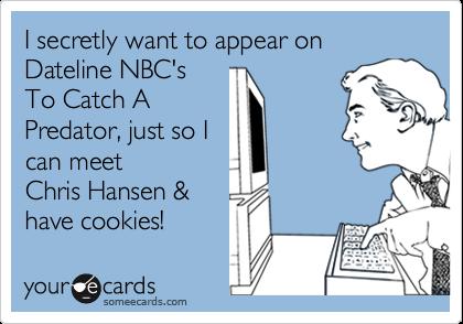 I secretly want to appear onDateline NBC'sTo Catch APredator, just so Ican meet Chris Hansen &have cookies!