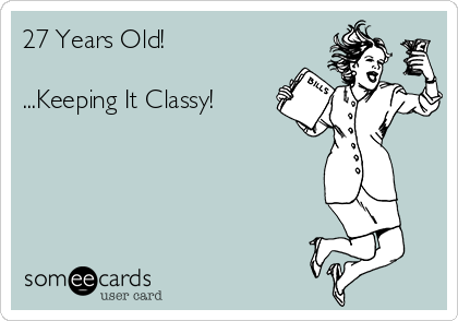 27 Years Old!   ...Keeping It Classy!