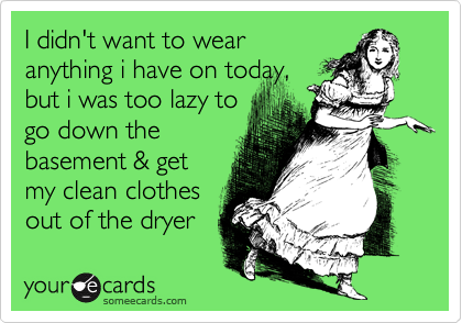 I didn't want to wearanything i have on today,but i was too lazy togo down thebasement & getmy clean clothesout of the dryer