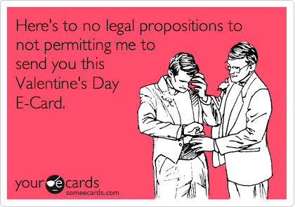 Here's to no legal propositions to not permitting me to send you this Valentine's Day E-Card.
