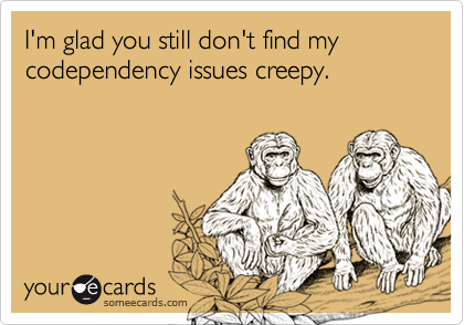 I'm glad you still don't find my codependency issues creepy.