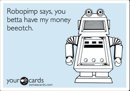 Robopimp says, youbetta have my moneybeeotch.