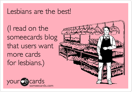 Lesbians are the best!   