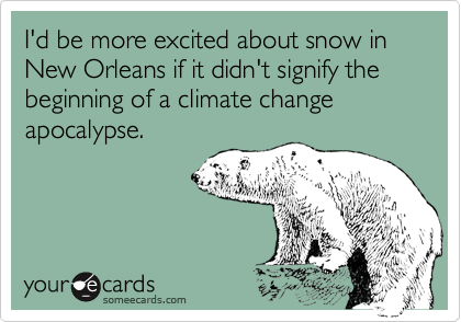 I'd be more excited about snow in New Orleans if it didn't signify the beginning of a climate change apocalypse.