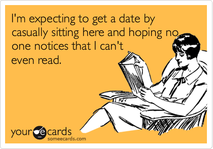 I'm expecting to get a date by casually sitting here and hoping noone notices that I can'teven read.