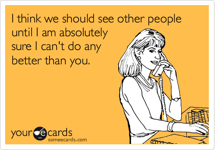 I think we should see other people until I am absolutely sure I can't do any better than you.