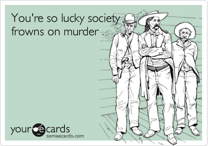 You're so lucky societyfrowns on murder
