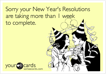 Sorry your New Year's Resolutions are taking more than 1 week to complete.