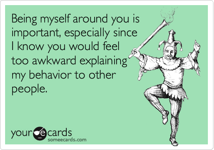 Being myself around you is important, especially sinceI know you would feel too awkward explainingmy behavior to other people.