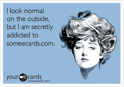 I look normal on the outside, but I am secretlyaddicted tosomeecards.com.
