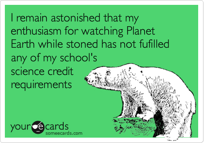 I remain astonished that my enthusiasm for watching Planet Earth while stoned has not fufilled any of my school's science credit requirements