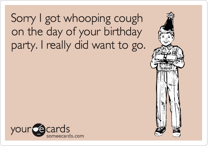 Sorry I got whooping cough
