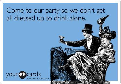 Come to our party so we don't get all dressed up to drink alone.