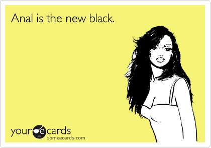 Anal is the new black.