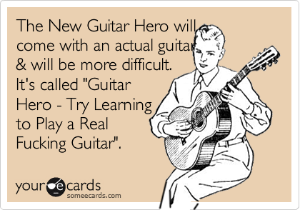 """The New Guitar Hero will come with an actual guitar & will be more difficult.It's called """"GuitarHero - Try Learningto Play a RealFucking Guitar""""."""