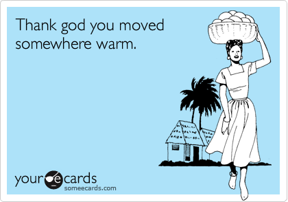 Thank god you moved somewhere warm.