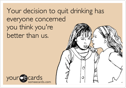 Your decision to quit drinking has everyone concerned you think you're better than us.