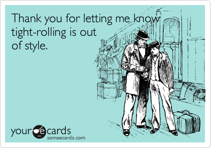 Thank you for letting me knowtight-rolling is outof style.