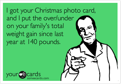 I got your Christmas photo card, and I put the over/under on your family's total weight gain since last year at 140 pounds.