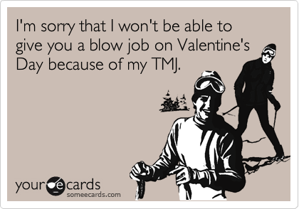 I'm sorry that I won't be able to give you a blow job on Valentine's Day because of my TMJ.