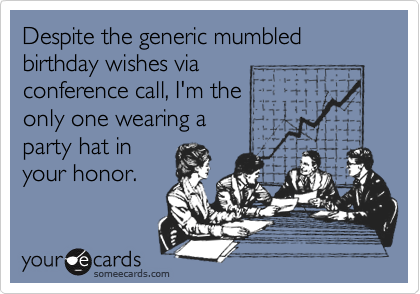 Despite the generic mumbled birthday wishes via conference call, I'm the only one wearing a  party hat in your honor.