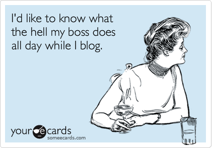 I'd like to know what the hell my boss does all day while I blog.