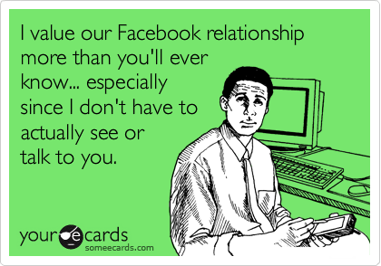 I value our Facebook relationship more than you'll ever