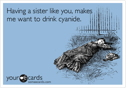Having a sister like you, makes me want to drink cyanide.