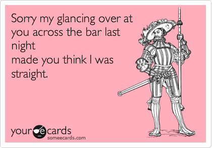 Sorry my glancing over atyou across the bar lastnightmade you think I wasstraight.