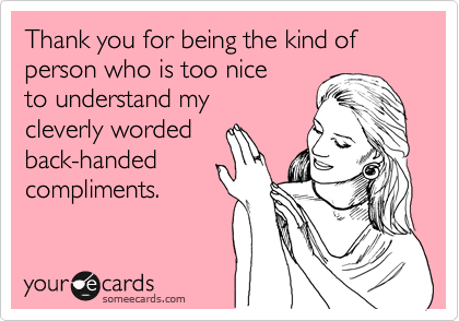 Thank you for being the kind of person who is too nice  to understand my  cleverly worded back-handed compliments.