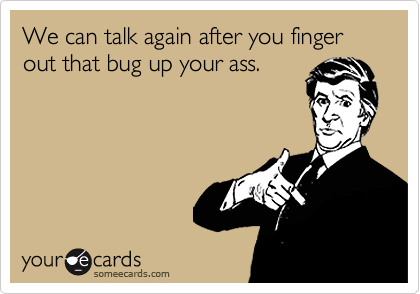 We can talk again after you finger out that bug up your ass.