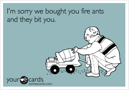 I'm sorry we bought you fire ants and they bit you.