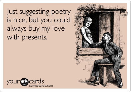 Just suggesting poetry is nice, but you could always buy my love with presents.
