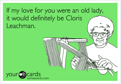 If my love for you were an old lady, it would definitely be ClorisLeachman.