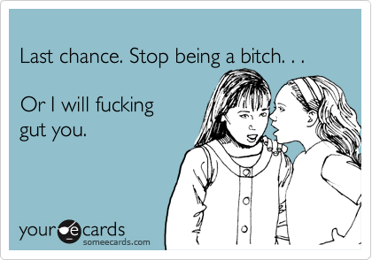 Last chance. Stop being a bitch. . .   Or I will fucking  gut you.