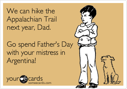 We can hike the Appalachian Trail  next year, Dad.  Go spend Father's Day with your mistress in Argentina!