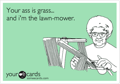 Your ass is grass...