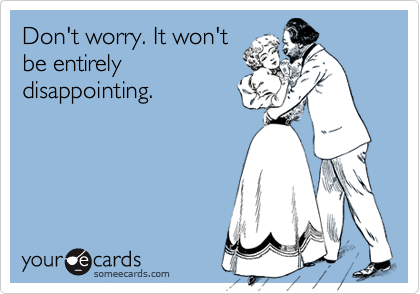 Don't worry. It won'tbe entirelydisappointing.