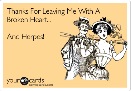 Thanks For Leaving Me With A Broken Heart...  And Herpes!