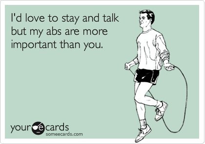 I'd love to stay and talkbut my abs are moreimportant than you.
