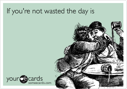 If you're not wasted the day is