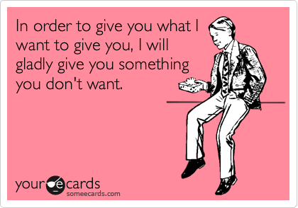 In order to give you what I want to give you, I will gladly give you something you don't want.