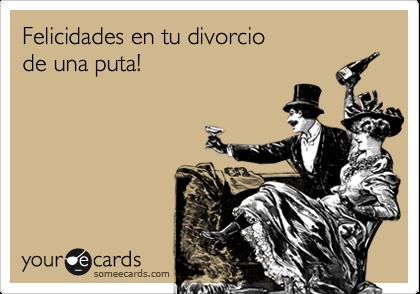 Felicidades en tu divorcio  de una puta!