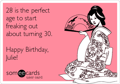 28 is the perfect age to start freaking out about turning 30.  Happy Birthday, Julie!