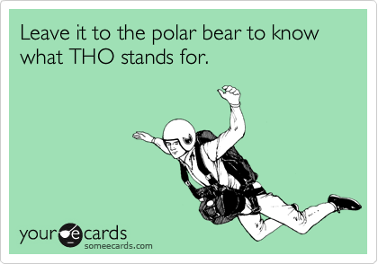 Leave it to the polar bear to know what THO stands for.