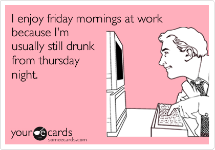 I enjoy friday mornings at work because I'musually still drunkfrom thursdaynight.