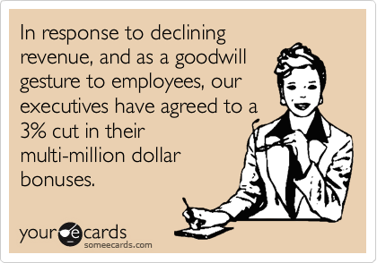 In response to decliningrevenue, and as a goodwillgesture to employees, our executives have agreed to a3% cut in theirmulti-million dollar bonuses.