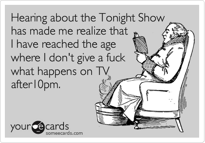 Hearing about the Tonight Show has made me realize that I have reached the age where I don't give a fuck what happens on TV after10pm.