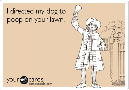 I directed my dog topoop on your lawn.